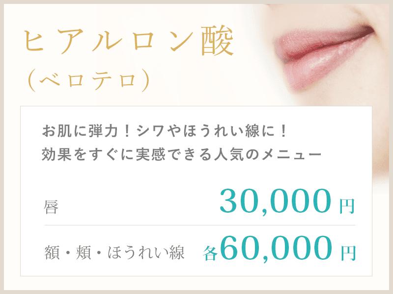 ヒアルロン酸(ベロテロ)は唇30,000円、ほうれい線・頬・額は各60,000円です。